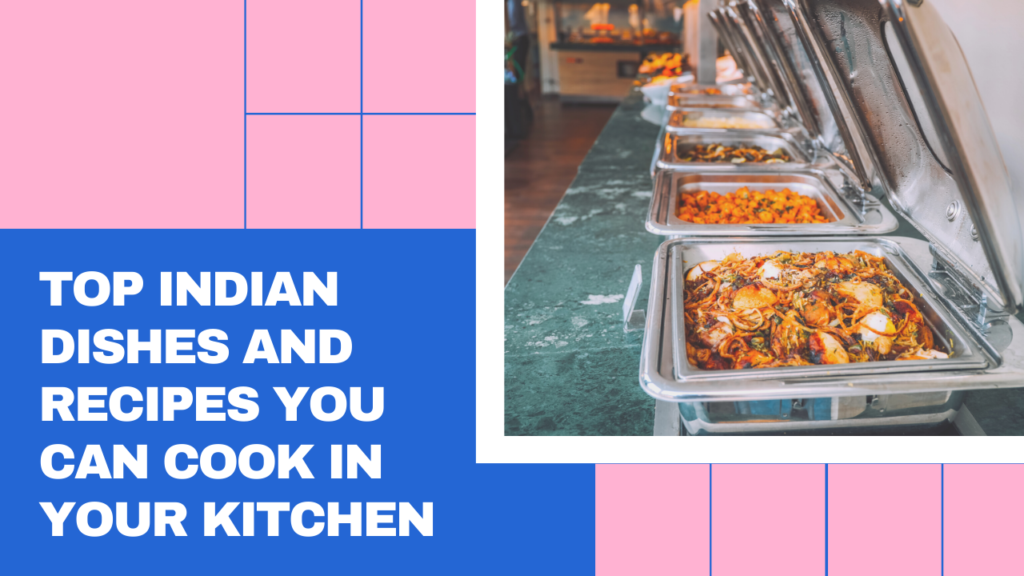 Top Indian Dishes And Recipes You Can Cook In Your Kitchen
